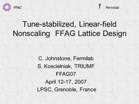 FFAG Tune-stabilized, Linear-field Nonscaling FFAG Lattice Design C. Johnstone, Fermilab S. Koscielniak, TRIUMF FFAG07 April 12-17, 2007 LPSC, Grenoble,
