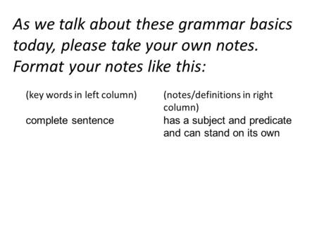 As we talk about these grammar basics today, please take your own notes. Format your notes like this: (key words in left column) complete sentence (notes/definitions.