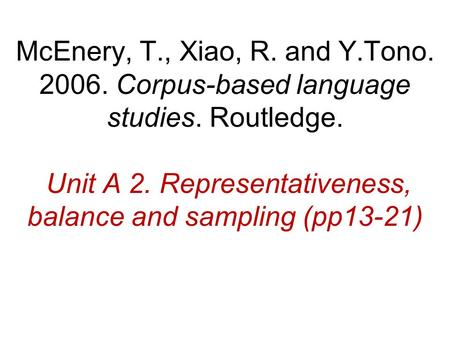 McEnery, T., Xiao, R. and Y.Tono. 2006. Corpus-based language studies. Routledge. Unit A 2. Representativeness, balance and sampling (pp13-21)