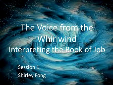 The Voice from the Whirlwind Interpreting the Book of Job Session 1 Shirley Fong.