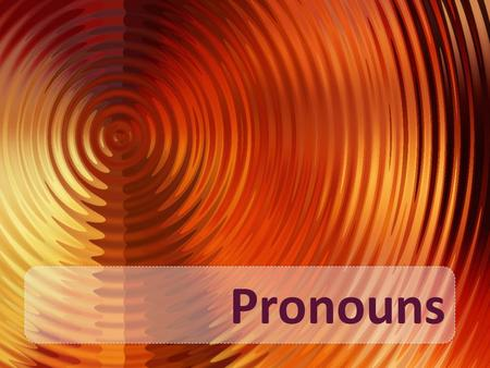 Pronouns. A Pronoun is used in place of one of more nouns. Catherine told Catherine's father that Catherine would be late. Catherine told her father that.