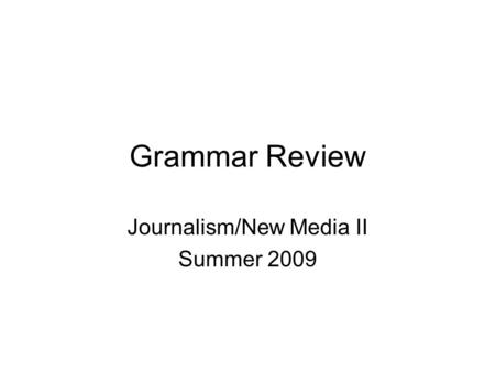 Grammar Review Journalism/New Media II Summer 2009.