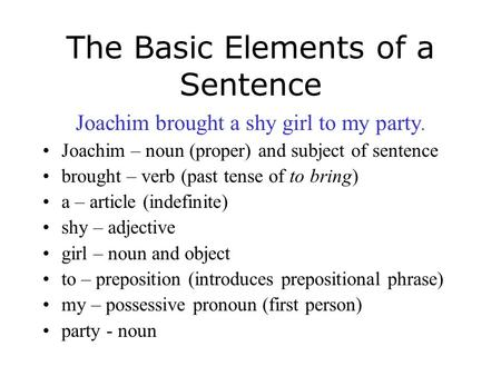 The Basic Elements of a Sentence Joachim brought a shy girl to my party. Joachim – noun (proper) and subject of sentence brought – verb (past tense of.