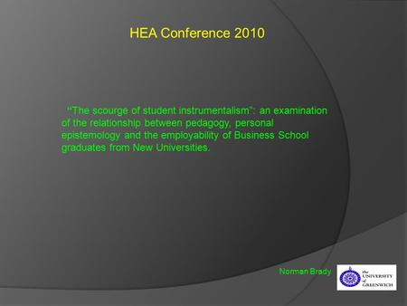 "HEA Conference 2010 Norman Brady ""The scourge of student instrumentalism"": an examination of the relationship between pedagogy, personal epistemology and."