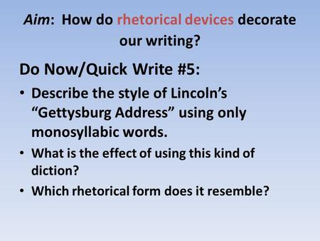 "Aim: How do rhetorical devices decorate our writing? Do Now/Quick Write #5: Describe the style of Lincoln's ""Gettysburg Address"" using only monosyllabic."