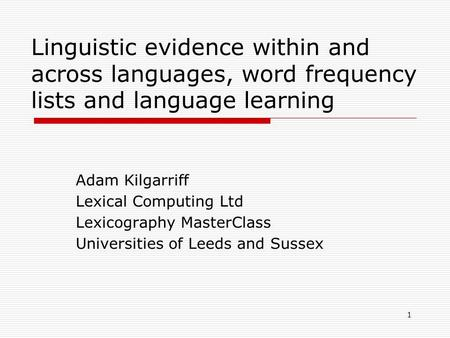 1 Linguistic evidence within and across languages, word frequency lists and language learning Adam Kilgarriff Lexical Computing Ltd Lexicography MasterClass.
