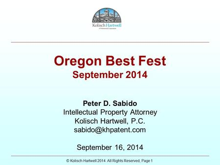© Kolisch Hartwell 2014 All Rights Reserved, Page 1 Oregon Best Fest September 2014 Peter D. Sabido Intellectual Property Attorney Kolisch Hartwell, P.C.