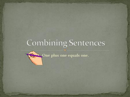One plus one equals one.. Sentence combining is making one smoother, more detailed sentence out of two or more shorter sentences. Combining with key words.