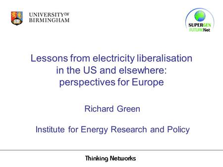 Lessons from electricity liberalisation in the US and elsewhere: perspectives for Europe Richard Green Institute for Energy Research and Policy.
