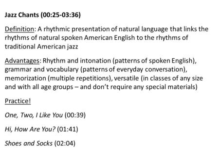 Jazz Chants (00:25-03:36) Definition: A rhythmic presentation of natural language that links the rhythms of natural spoken American English to the rhythms.