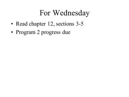For Wednesday Read chapter 12, sections 3-5 Program 2 progress due.