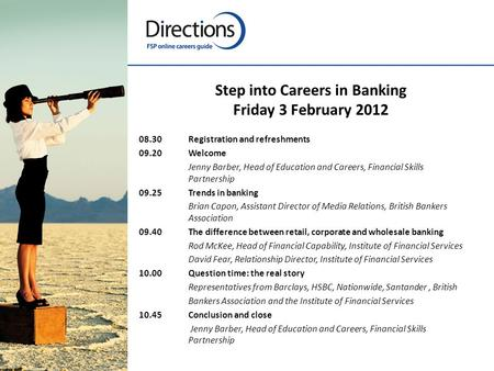 Step into Careers in Banking Friday 3 February 2012 08.30Registration and refreshments 09.20Welcome Jenny Barber, Head of Education and Careers, Financial.