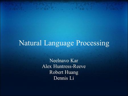 Natural Language Processing Neelnavo Kar Alex Huntress-Reeve Robert Huang Dennis Li.