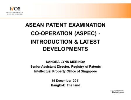 Copyright © 2011 IPOS All Rights Reserved ASEAN PATENT EXAMINATION CO-OPERATION (ASPEC) - INTRODUCTION & LATEST DEVELOPMENTS SANDRA LYNN MERINDA Senior.