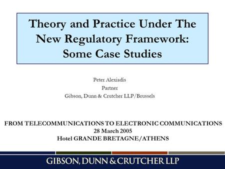 Theory and Practice Under The New Regulatory Framework: Some Case Studies Peter Alexiadis Partner Gibson, Dunn & Crutcher LLP/Brussels FROM TELECOMMUNICATIONS.