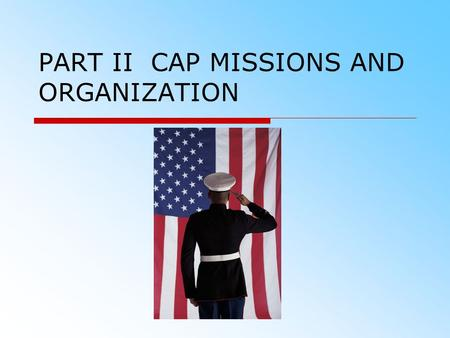 PART II CAP MISSIONS AND ORGANIZATION. OVERVIEW  Civil Air Patrol Vision and Mission  Missions of Civil Air Patrol  Organization of Civil Air Patrol.