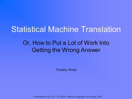 Statistical <strong>Machine</strong> <strong>Translation</strong> Or, How to Put a Lot of Work Into Getting the Wrong Answer Timothy White Presentation For CSC CSC 9010: Natural Language.