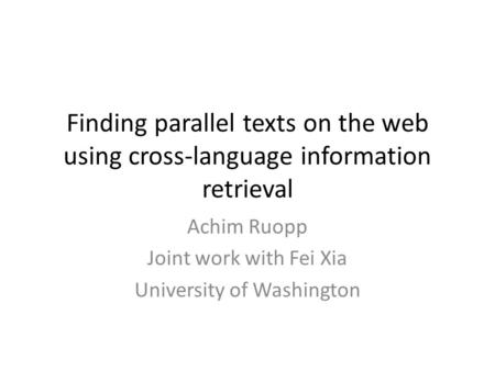 Finding parallel texts on the web using cross-language information retrieval Achim Ruopp Joint work with Fei Xia University of Washington.