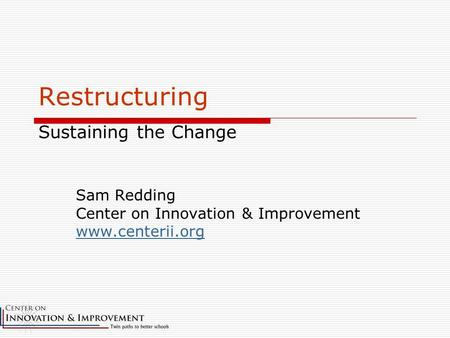 Restructuring Sustaining the Change Sam Redding Center on Innovation & Improvement www.centerii.org.