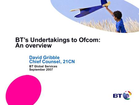 BT's Undertakings to Ofcom: An overview David Gribble Chief Counsel, 21CN BT Global Services September 2007.