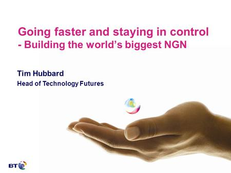Going faster and staying in control - Building the world's biggest NGN Tim Hubbard Head of Technology Futures.
