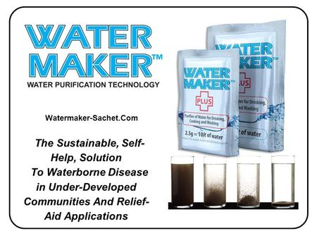 The Sustainable, Self- Help, Solution To Waterborne Disease in Under-Developed Communities And Relief- Aid Applications Watermaker-Sachet.Com.