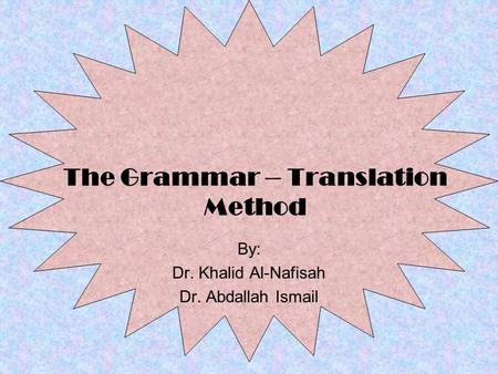 The Grammar – Translation Method By: Dr. Khalid Al-Nafisah Dr. Abdallah Ismail.