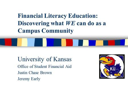 Financial Literacy Education: Discovering what WE can do as a Campus Community University of Kansas Office of Student Financial Aid Justin Chase Brown.