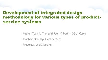 Development of integrated design methodology for various types of product- service systems Author: Tuan A. Tran and Joon Y. Park – DGU, Korea Teacher: