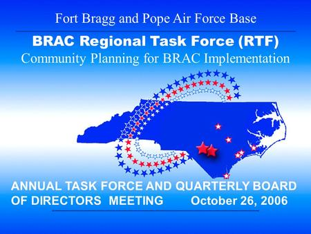 1 Fort Bragg and Pope Air Force Base BRAC Regional Task Force (RTF) Community Planning for BRAC Implementation ANNUAL TASK FORCE AND QUARTERLY BOARD OF.