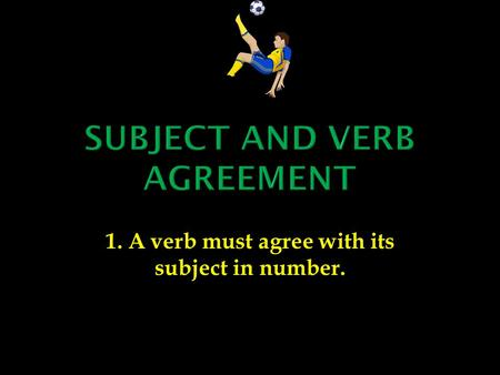 1. A verb must agree with its subject in number..