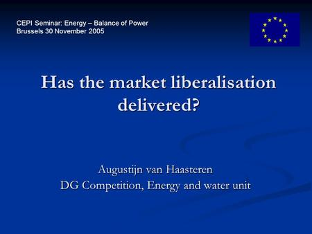 Augustijn van Haasteren DG Competition, Energy and water unit Has the market liberalisation delivered? CEPI Seminar: Energy – Balance of Power Brussels.
