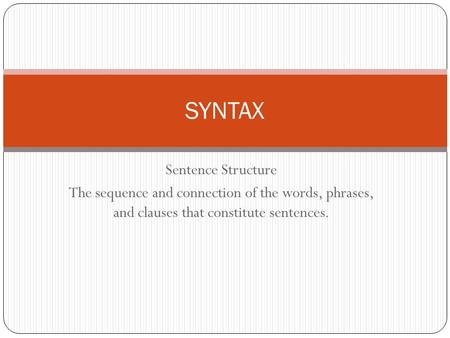 Sentence Structure The sequence and connection of the words, phrases, and clauses that constitute sentences. SYNTAX.