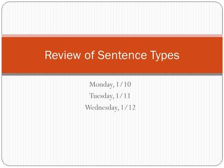 Monday, 1/10 Tuesday, 1/11 Wednesday, 1/12 Review of Sentence Types.