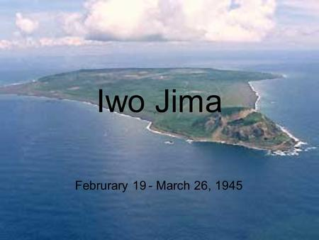 Iwo Jima Februrary 19 - March 26, 1945. Background The United States wanted to capture Iwo Jima to use its airfields The distance of b-29 raids wold be.