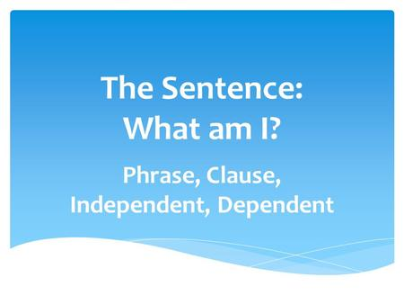 The Sentence: What am I? Phrase, Clause, Independent, Dependent.