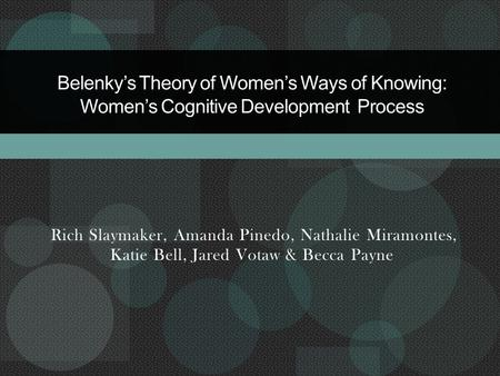 Rich Slaymaker, Amanda Pinedo, Nathalie Miramontes, Katie Bell, Jared Votaw & Becca Payne Belenky's Theory of Women's Ways of Knowing: Women's Cognitive.