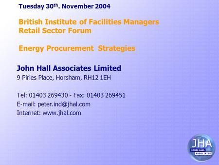 Tuesday 30 th. November 2004 British Institute of Facilities Managers Retail Sector Forum Energy Procurement Strategies John Hall Associates Limited 9.