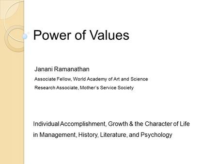 Power of Values Individual Accomplishment, Growth & the Character of Life in Management, History, Literature, and Psychology Janani Ramanathan Associate.
