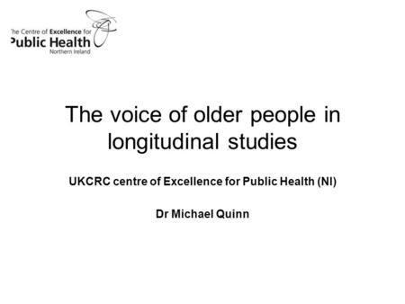 The voice of older people in longitudinal studies UKCRC centre of Excellence for Public Health (NI) Dr Michael Quinn.