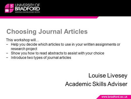 Choosing Journal Articles Louise Livesey Academic Skills Adviser This workshop will... −Help you decide which articles to use in your written assignments.