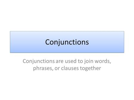 Conjunctions Conjunctions are used to join words, phrases, or clauses together.