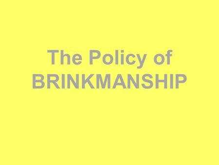 The Policy of BRINKMANSHIP. You have to take chances for peace, just as you must take chances in war…. If you are scared to go to the brink, you are lost.""