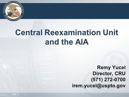 Remy Yucel Director, CRU (571) 272-0700 Central Reexamination Unit and the AIA.