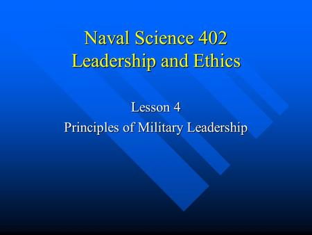 Naval Science 402 Leadership and Ethics Lesson 4 Principles of Military Leadership.