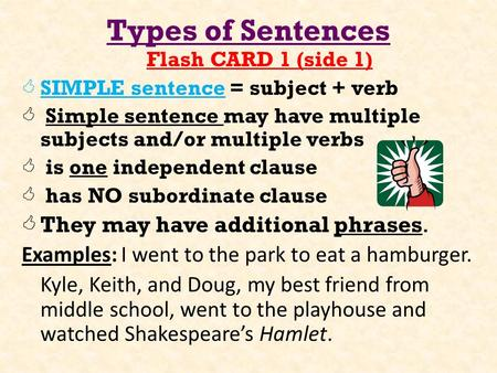 Types of Sentences Flash CARD 1 (side 1)  SIMPLE sentence = subject + verb  Simple sentence may have multiple subjects and/or multiple verbs  is one.