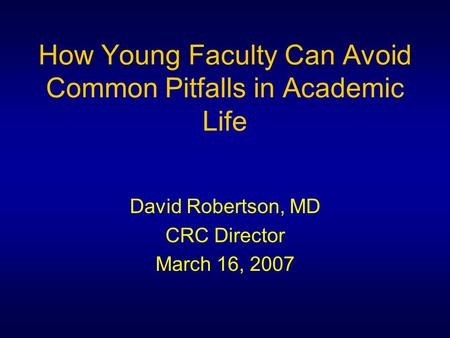 How Young Faculty Can Avoid Common Pitfalls in Academic Life David Robertson, MD CRC Director March 16, 2007.
