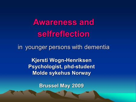 Awareness and selfreflection in younger persons with dementia Kjersti Wogn-Henriksen Psychologist, phd-student Molde sykehus Norway Brussel May 2009.