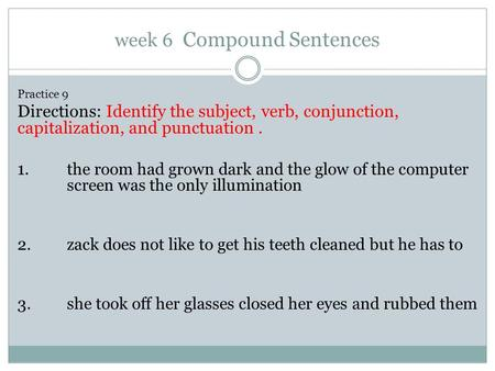 Week 6 Compound Sentences Practice 9 Directions: Identify the subject, verb, conjunction, capitalization, and punctuation. 1. the room had grown dark and.
