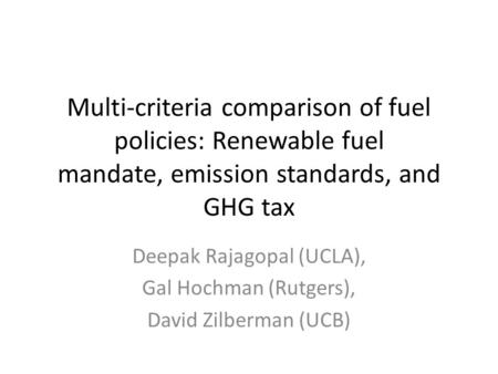 Multi-criteria comparison of fuel policies: Renewable fuel mandate, emission standards, and GHG tax Deepak Rajagopal (UCLA), Gal Hochman (Rutgers), David.